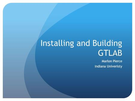 Installing and Building GTLAB Marlon Pierce Indiana Univeristy.
