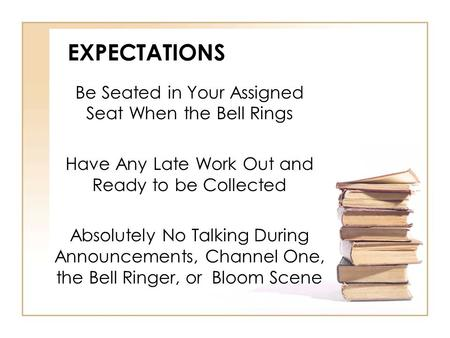 EXPECTATIONS Be Seated in Your Assigned Seat When the Bell Rings Have Any Late Work Out and Ready to be Collected Absolutely No Talking During Announcements,