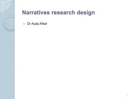 "Narratives research design Dr Ayaz Afsar 1. What is narrative research? The term narrative comes from the verb ""to narrate"" or ""to tell (as a story) in."