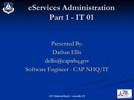 EServices Administration Part 1 - IT 01 Presented By: Dathan Ellis Software Engineer - CAP NHQ/IT 2011 National Board – Louisville, KY.