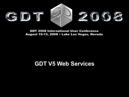 GDT V5 Web Services. GDT V5 Web Services Doug Evans and Detlef Lexut GDT 2008 International User Conference August 10 – 13  Lake Las Vegas, Nevada GDT.