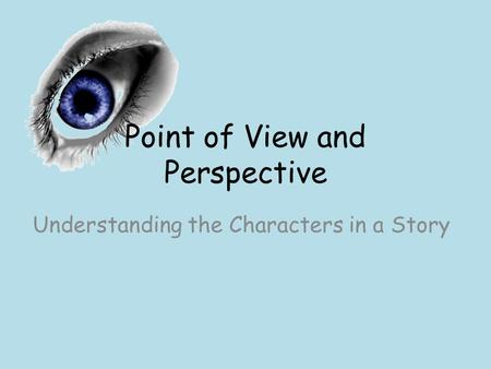 Point of View and Perspective Understanding the Characters in a Story.