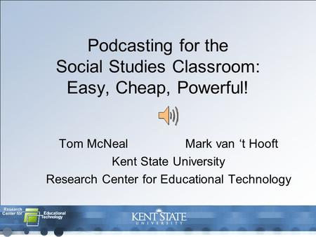 Podcasting for the Social Studies Classroom: Easy, Cheap, Powerful! Tom McNealMark van 't Hooft Kent State University Research Center for Educational Technology.