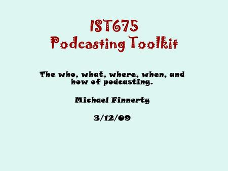 IST675 Podcasting Toolkit The who, what, where, when, and how of podcasting. Michael Finnerty 3/12/09.