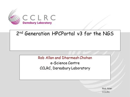 Rob Allan CCLRC 2 nd Generation HPCPortal v3 for the NGS Rob Allan and Dharmesh Chohan e-Science Centre CCLRC, Daresbury Laboratory.