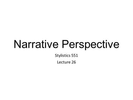 Narrative Perspective Stylistics 551 Lecture 26. Narrator The narrator tells the story in a novel. Novels contain simple stories which, in their telling,