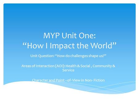 "MYP Unit One: ""How I Impact the World"" Unit Question: ""How do challenges shape us?"" Areas of Interaction (AOI): Health & Social, Community & Service Character."