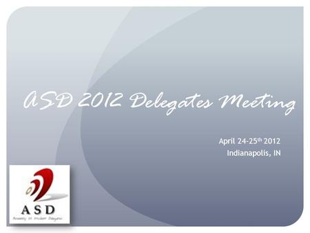 ASD 2012 Delegates Meeting April 24-25 th 2012 Indianapolis, IN.