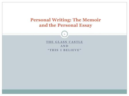 "THE GLASS CASTLE AND ""THIS I BELIEVE"" Personal Writing: The Memoir and the Personal Essay 1."