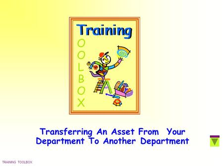 TRAINING TOOLBOX Transferring An Asset From Your Department To Another Department.