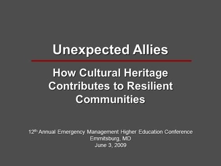 Unexpected Allies How Cultural Heritage Contributes to Resilient Communities 12 th Annual Emergency Management Higher Education Conference Emmitsburg,