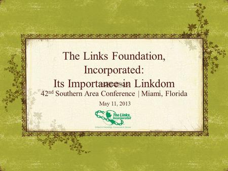 The Links Foundation, Incorporated: Its Importance in Linkdom 42 nd Southern Area Conference | Miami, Florida May 11, 2013.