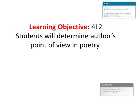 Learning Objective: 4L2 Students will determine author's point of view in poetry. What are we going to do? What does determine mean? determine means __________.