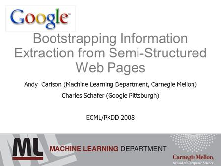 Bootstrapping Information Extraction from Semi-Structured Web Pages Andy Carlson (Machine Learning Department, Carnegie Mellon) Charles Schafer (Google.