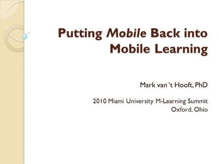Putting Mobile Back into Mobile Learning Mark van 't Hooft, PhD 2010 Miami University M-Learning Summit Oxford, Ohio.