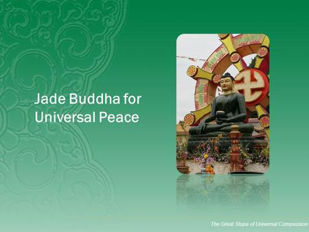 The Great Stupa of Universal Compassion Jade Buddha for Universal Peace.