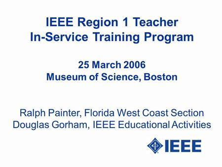 IEEE Region 1 Teacher In-Service Training Program 25 March 2006 Museum of Science, Boston Ralph Painter, Florida West Coast Section Douglas Gorham, IEEE.