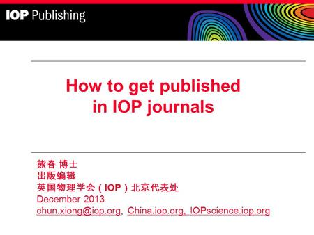 How to get published in IOP <strong>journals</strong> 熊春 博士 出版编辑 英国物理学会( IOP )北京代表处 December 2013 China.iop.org, IOPscience.iop.org