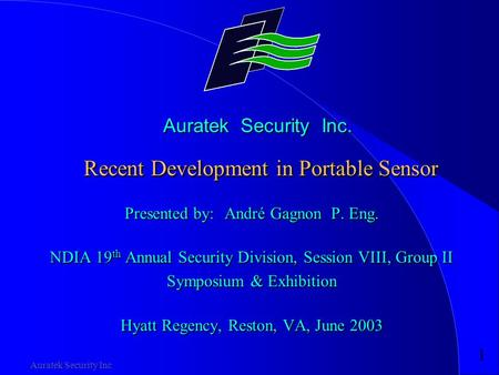 1 Auratek Security Inc Auratek Security Inc. Recent Development in Portable Sensor Presented by:André Gagnon P. Eng. NDIA 19 th Annual Security Division,