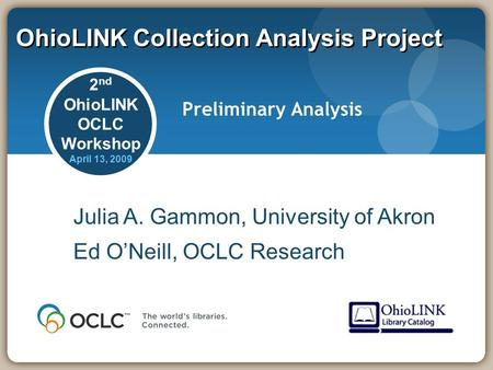 OhioLINK Collection Analysis Project Preliminary Analysis Julia A. Gammon, University of Akron Ed O'Neill, OCLC Research 2 nd OhioLINK OCLC Workshop April.