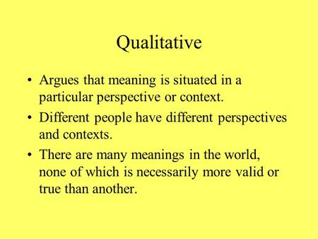 Qualitative Argues that meaning is situated in a particular perspective or context. Different people have different perspectives and contexts. There are.