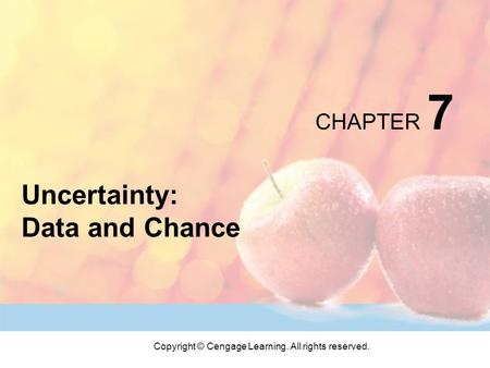 Copyright © Cengage Learning. All rights reserved. CHAPTER 7 Uncertainty: Data and Chance.
