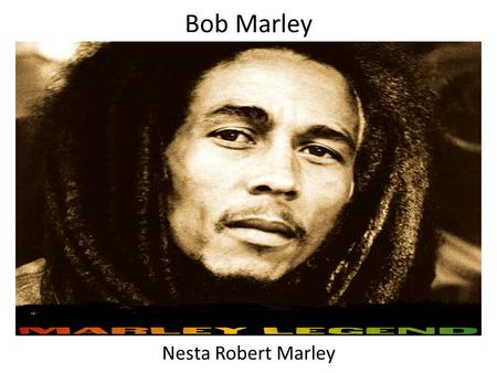 Bob Marley Nesta Robert Marley. BORN: February 6, 1945, St. Ann, Jamaica DIED: May 11, 1981, Miami, FL Born to: Captain Norval Marley and Cedalla Booker.