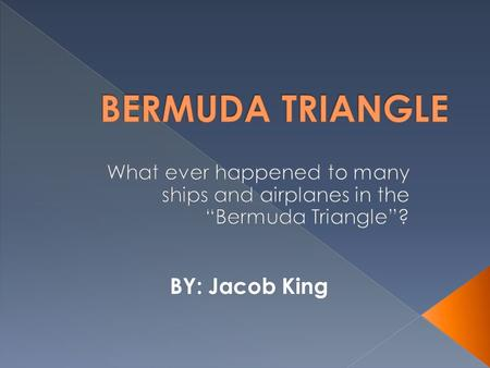 BY: Jacob King. The Bermuda Triangle is a mysterious triangular area in the Atlantic Ocean where dozens of ships, planes, and people have disappeared.
