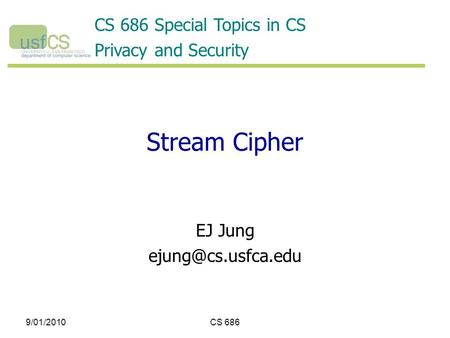 9/01/2010CS 686 Stream Cipher EJ Jung CS 686 Special Topics in CS Privacy and Security.