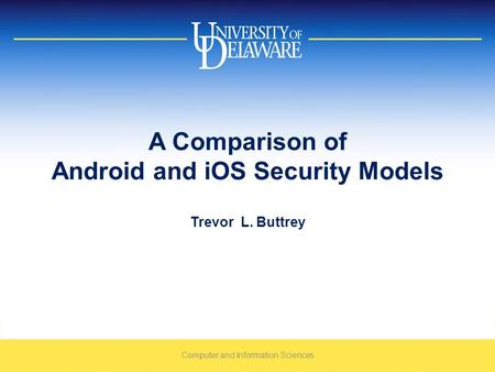 A Comparison of Android and iOS Security Models Trevor L. Buttrey Computer and Information Sciences.