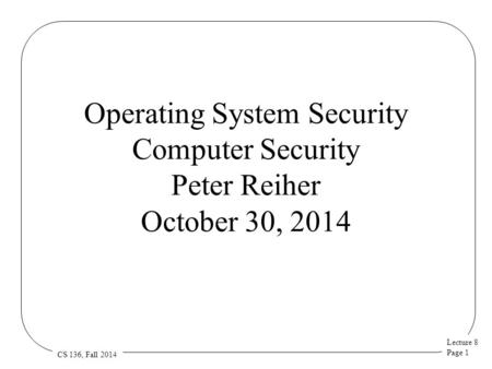 Lecture 8 Page 1 CS 136, Fall 2014 Operating System Security Computer Security Peter Reiher October 30, 2014.