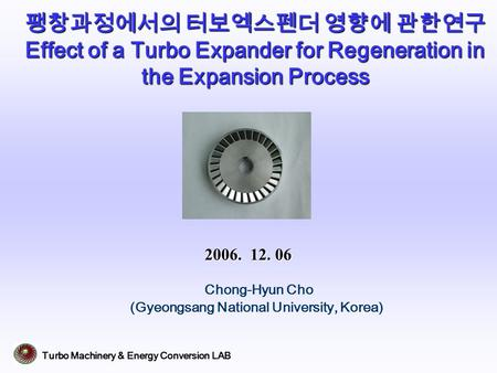 Turbo Machinery & Energy Conversion LAB 팽창과정에서의 터보엑스펜더 영향에 관한연구 Effect of a Turbo Expander for Regeneration in the Expansion Process Chong-Hyun Cho (Gyeongsang.