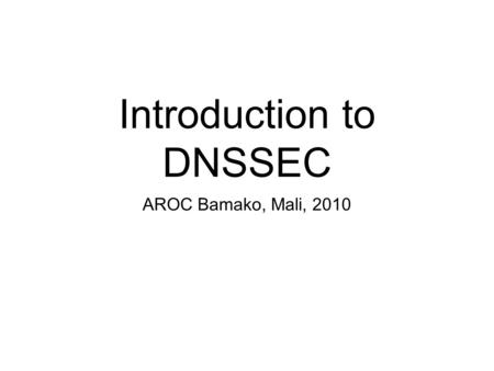 Introduction to DNSSEC AROC Bamako, Mali, 2010. What is DNSSEC?