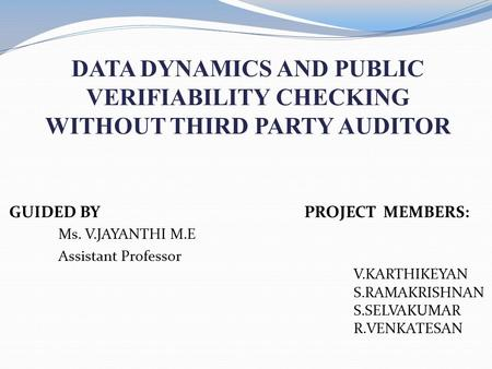 DATA DYNAMICS AND PUBLIC VERIFIABILITY CHECKING WITHOUT THIRD PARTY AUDITOR GUIDED BY PROJECT MEMBERS: Ms. V.JAYANTHI M.E Assistant Professor V.KARTHIKEYAN.