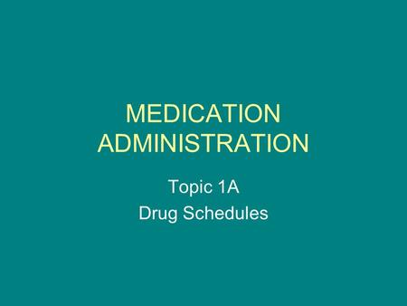 MEDICATION ADMINISTRATION Topic 1A Drug Schedules.