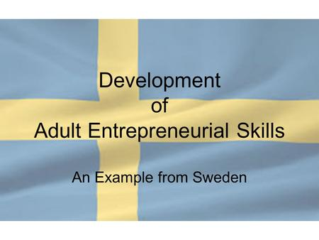 Development of Adult Entrepreneurial Skills An Example from Sweden.