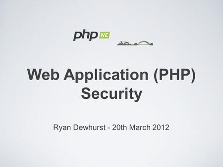 Ryan Dewhurst - 20th March 2012 Web Application (PHP) Security.