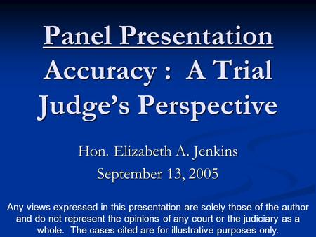 Panel Presentation Accuracy : A Trial Judge's Perspective Hon. Elizabeth A. Jenkins September 13, 2005 Any views expressed in this presentation are solely.