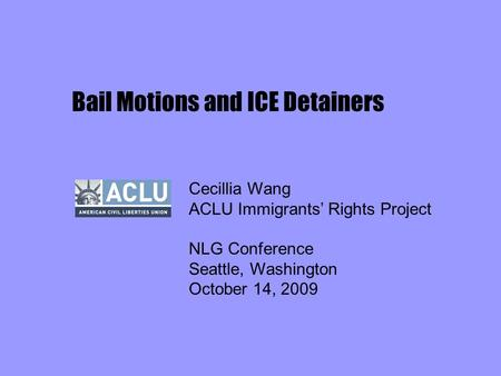 Bail Motions and ICE Detainers Cecillia Wang ACLU Immigrants' Rights Project NLG Conference Seattle, Washington October 14, 2009.