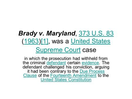 Brady v. Maryland, 373 U.S. 83 (1963)[1], was a United States Supreme Court case in which the prosecution had withheld from the criminal defendant certain.