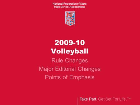 Take Part. Get Set For Life.™ National Federation of State High School Associations 2009-10 Volleyball Rule Changes Major Editorial Changes Points of Emphasis.