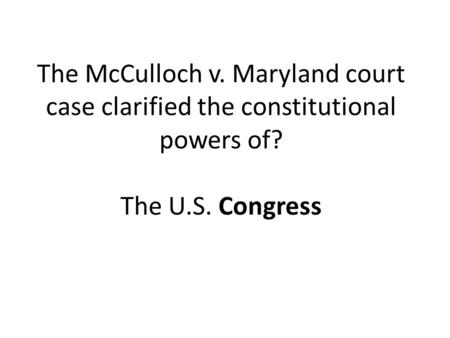 The McCulloch v. Maryland court case clarified the constitutional powers of? The U.S. Congress.