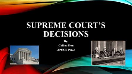 SUPREME COURT'S DECISIONS By: Chihao Tran APUSH- Per. 3.