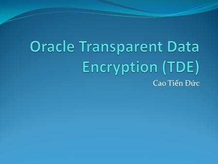 Cao Tiến Đức. Outline What is TDE How TDE works Basic TDE operations Tablespace encryption HSM Reference.