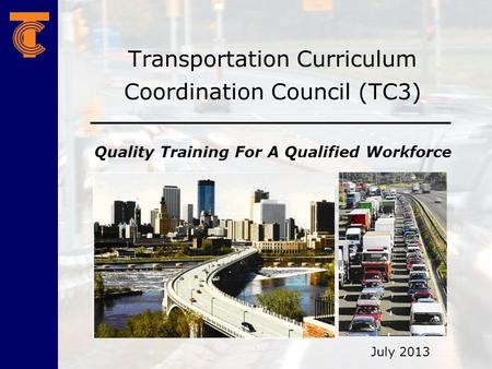 Transportation Curriculum Coordination Council (TC3) Quality Training For A Qualified Workforce July 2013.