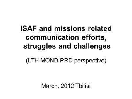 ISAF and missions related communication efforts, struggles and challenges (LTH MOND PRD perspective) March, 2012 Tbilisi.