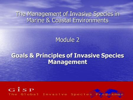 1 The Management of Invasive Species in Marine & Coastal Environments Module 2 Goals & Principles of Invasive Species Management.