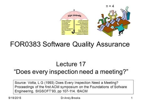"Lecture 17 ""Does every inspection need a meeting?"" FOR0383 Software Quality Assurance 9/19/20151Dr Andy Brooks Source: Votta, L G (1993) Does Every Inspection."