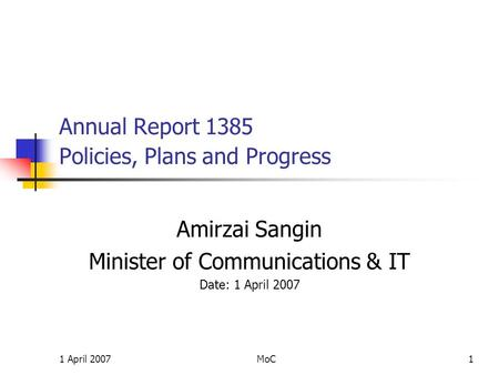 1 April 2007MoC1 Annual Report 1385 Policies, Plans and Progress Amirzai Sangin Minister of Communications & IT Date: 1 April 2007.