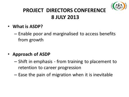 PROJECT DIRECTORS CONFERENCE 8 JULY 2013 What is ASDP? – Enable poor and marginalised to access benefits from growth Approach of ASDP – Shift in emphasis.